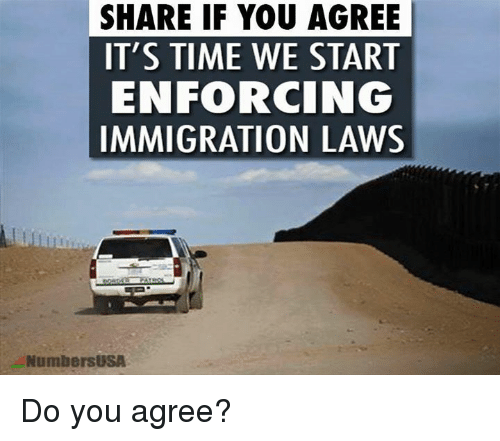 Memes, Immigration, and Time: SHARE IF YOU AGREE  IT'S TIME WE START  ENFORCING  IMMIGRATION LAWS  NumbersUSA Do you agree?