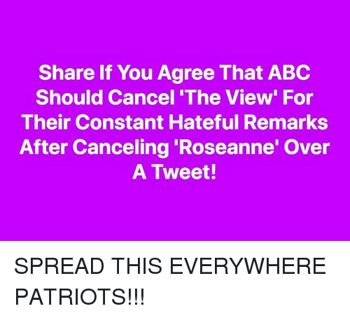 Abc, Memes, and Patriotic: Share If You Agree That ABC  Should Cancel 'The View' For  Their Constant Hateful Remarks  After Canceling 'Roseanne' Over  A Tweet! SPREAD THIS EVERYWHERE PATRIOTS!!!