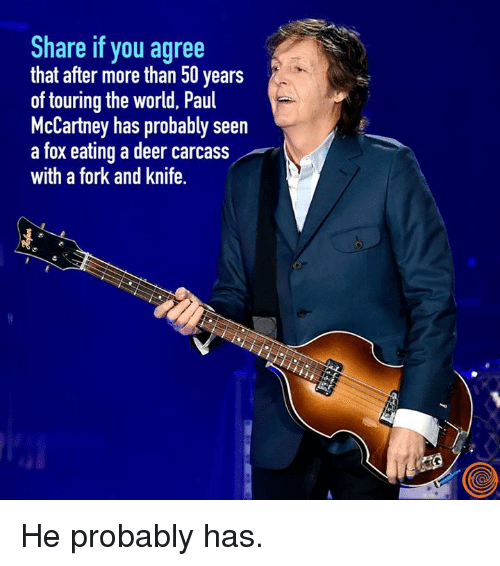 Dank, Deer, and World: Share if you agree  that after more than 50 years  of touring the world, Paul  McCartney has probably seen  a fox eating a deer carcass  with a fork and knife. He probably has.