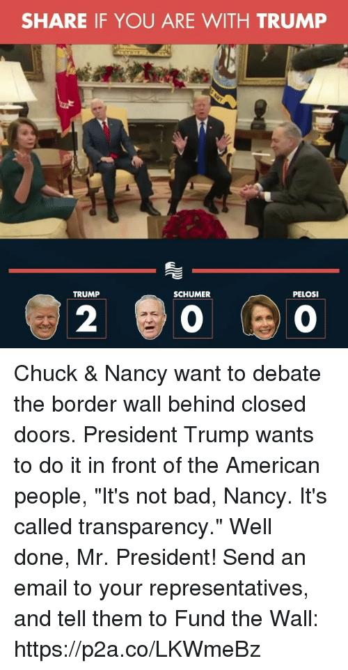 "Bad, American, and Email: SHARE IF YOU ARE WITH TRUMP  TRUMP  SCHUMER  PELOSI  2 Chuck & Nancy want to debate the border wall behind closed doors. President Trump wants to do it in front of the American people, ""It's not bad, Nancy. It's called transparency."" Well done, Mr. President!  Send an email to your representatives, and tell them to Fund the Wall: https://p2a.co/LKWmeBz"