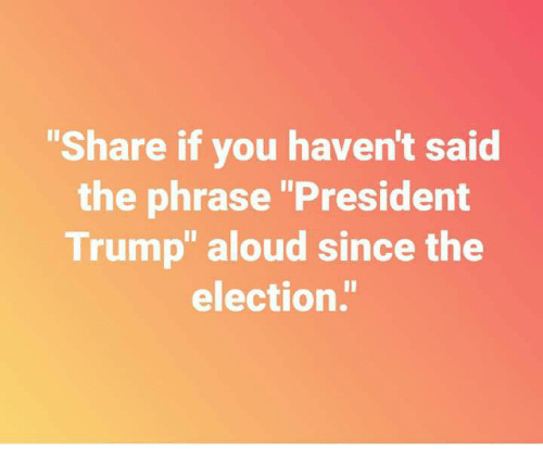 "Trump, President, and Election: ""Share if you haven't said  the phrase ""President  Trump"" aloud since the  election."