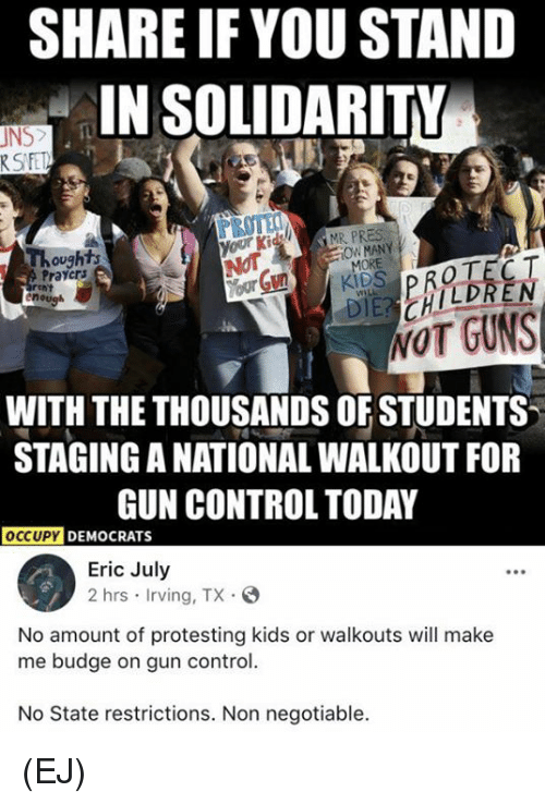 Guns, Memes, and Control: SHARE IF YOU STAND  IN SOLIDARITY  UNS  RSFE  Ki  MR PRES  Thoughts  Praycrs  OW MANY  WOT GUNS  WITH THE THOUSANDS OF STUDENTS  STAGING A NATIONAL WALKOUT FOR  GUN CONTROL TODAY  OCcuPY  DEMOCRATS  Eric July  2 hrs Irving, TX.S  No amount of protesting kids or walkouts will make  me budge on gun control.  No State restrictions. Non negotiable. (EJ)