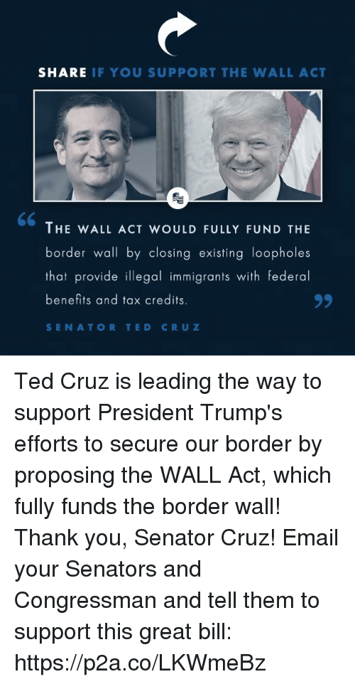 Illegal Immigrants: SHARE IF YOU SUPPORT THE WALL ACT  THE WALL ACT WOULD FULLY FUND THE  border wall by closing existing loopholes  that provide illegal immigrants with federal  benefits and tax credits  SENATOR TED CRUZ Ted Cruz is leading the way to support President Trump's efforts to secure our border by proposing the WALL Act, which fully funds the border wall! Thank you, Senator Cruz!  Email your Senators and Congressman and tell them to support this great bill: https://p2a.co/LKWmeBz