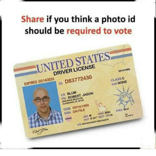 Memes, Sex, and Hair: Share if you think a photo id  should be required to vote  UNITED STATES  DRIVER LICENSE  EXPIRES 05/14/2024  05141960  DL D83772430  CLASS C  END NONE  LN BLUM  FN ROBERT JASON  DOB 05/14/1980  SSN ON FILE  SEX HAIR BRN EYES BLU  HGT 6-01 WOT 171