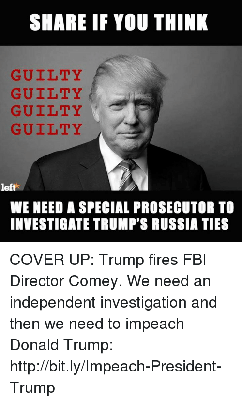 Donald Trump, Fbi, and Memes: SHARE IF YOU THINK  GUILTY  GUILTY  GUILTY  GUILTY  left  WE NEED A SPECIAL PROSECUTOR TO  INVESTIGATE TRUMP'S RUSSIA TIES COVER UP: Trump fires FBI Director Comey. We need an independent investigation and then we need to impeach Donald Trump: http://bit.ly/Impeach-President-Trump