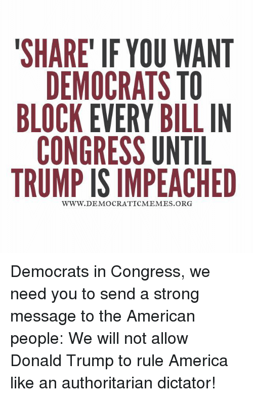 America, Donald Trump, and Memes: SHARE IF YOU WANT  DEMOCRATS TO  BLOCK EVERY BILL IN  CONGRESS UNTIL  TRUMP ISIMPEACHED  WWW. DEMOCRATIC MEMES ORG Democrats in Congress, we need you to send a strong message to the American people: We will not allow Donald Trump to rule America like an authoritarian dictator!