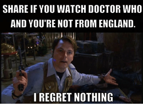 Doctor, England, and Memes: SHARE IF YOU WATCH DOCTOR WHO  AND YOU'RE NOT FROM ENGLAND  I REGRET NOTHING