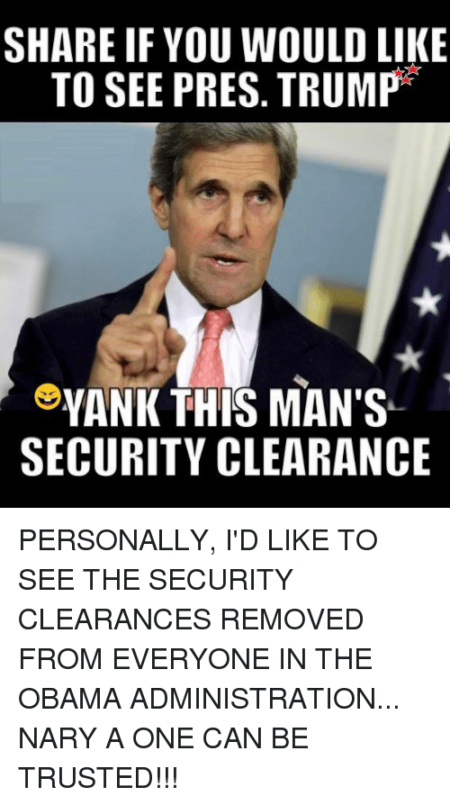 Memes, Obama, and Trump: SHARE IF YOU WOULD LIKE  TO SEE PRES. TRUMP  YANK THIS MAN'S  SECURITY CLEARANCE PERSONALLY, I'D LIKE TO SEE THE SECURITY CLEARANCES REMOVED FROM EVERYONE IN THE OBAMA ADMINISTRATION... NARY A ONE CAN BE TRUSTED!!!