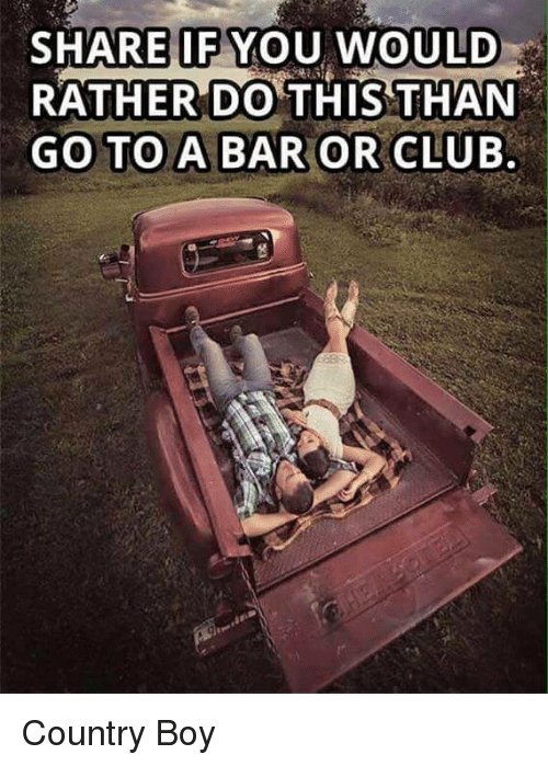 Country boy: SHARE IF YOU WOULD  RATHER DO THIS THAN  GO TO A BAR OR CLUB Country Boy