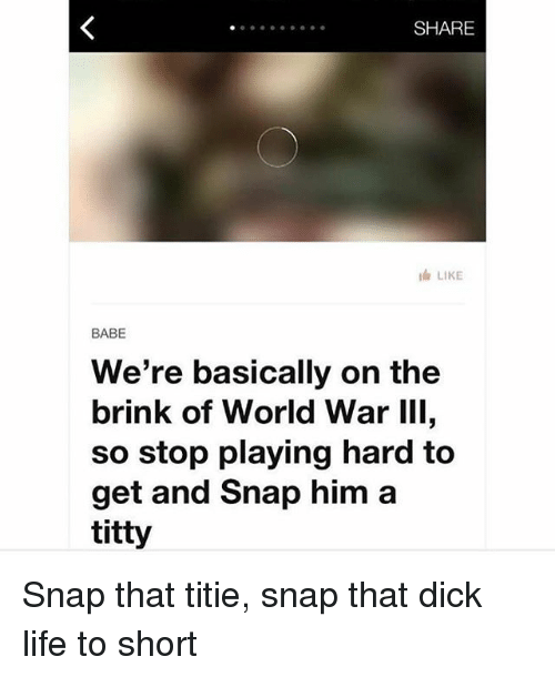 World War III: SHARE  lh LIKE  BABE  We're basically on the  brink of World War III,  so stop playing hard to  get and snap him a  titty Snap that titie, snap that dick life to short