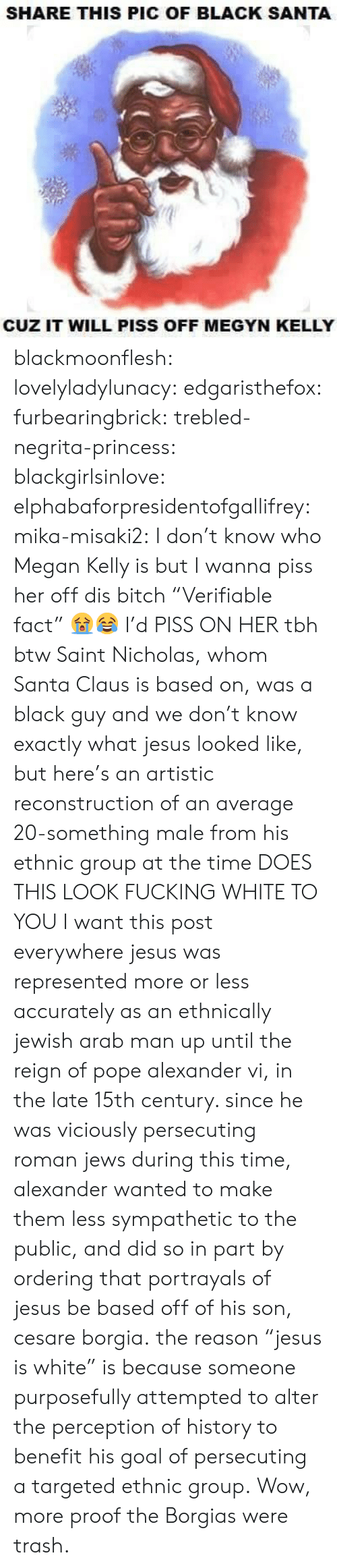 """reign: SHARE THIS PIC OF BLACK SANTA  CUZ IT WILL PISS OFF MEGYN KELLY blackmoonflesh: lovelyladylunacy:  edgaristhefox:  furbearingbrick:  trebled-negrita-princess:  blackgirlsinlove:  elphabaforpresidentofgallifrey:  mika-misaki2:  I don't know who Megan Kelly is but I wanna piss her off  dis bitch   """"Verifiable fact"""" 😭😂  I'd PISS ON HER tbh  btw Saint Nicholas, whom Santa Clausis based on, was a black guy and we don't know exactly what jesus looked like, but here's an artistic reconstruction of an average 20-something male from his ethnic group at the time DOES THIS LOOK FUCKING WHITE TO YOU  I want this post everywhere  jesuswas represented more or less accurately as an ethnically jewish arab man up until the reign of pope alexander vi, in the late 15th century. since he was viciously persecuting roman jews during this time, alexander wanted to make them less sympathetic to the public, and did so in part by ordering that portrayals of jesus be based offof his son, cesareborgia. the reason""""jesus is white"""" is because someone purposefully attempted to alter the perception of history to benefit his goal of persecuting a targeted ethnic group.  Wow, more proof the Borgias were trash."""