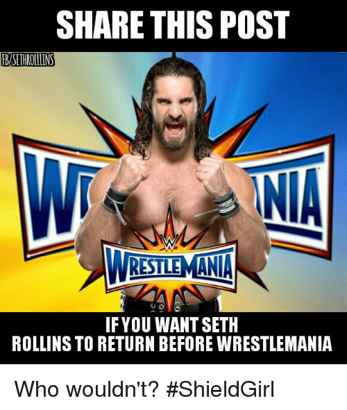 Memes, Seth Rollins, and 🤖: SHARE THIS POST  fBISETHROULINS  INA  RISTLEMANA  IF YOU WANT SETH  ROLLINS TO RETURN BEFORE WRESTLEMANIA Who wouldn't?  #ShieldGirl