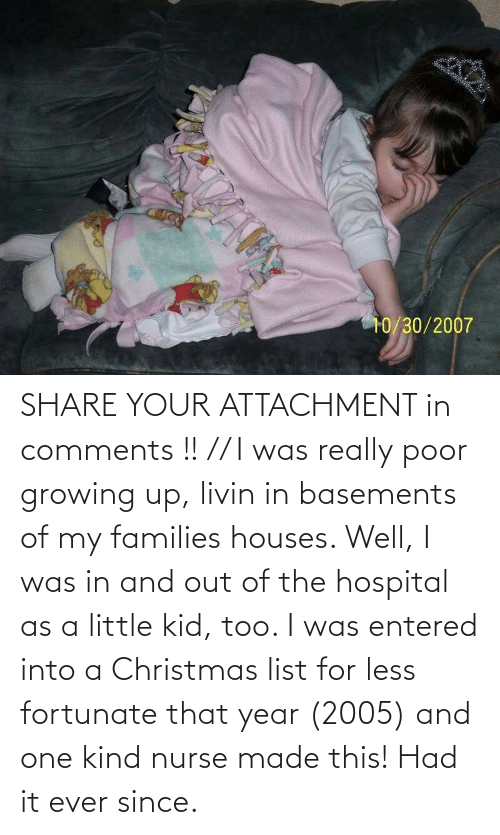 Growing up: SHARE YOUR ATTACHMENT in comments !! // I was really poor growing up, livin in basements of my families houses. Well, I was in and out of the hospital as a little kid, too. I was entered into a Christmas list for less fortunate that year (2005) and one kind nurse made this! Had it ever since.