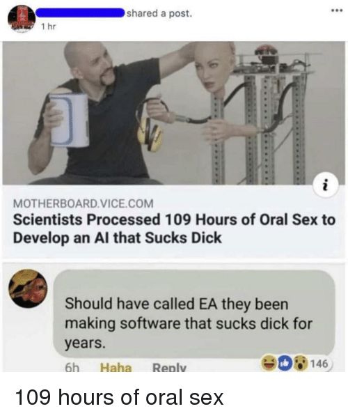 Sex, Dick, and Been: shared a post.  1 hr  MOTHERBOARD.VICE.COM  Scientists Processed 109 Hours of Oral Sex to  Develop an Al that Sucks Dick  Should have called EA they been  making software that sucks dick for  years.  6h Haha Reply  908146 109 hours of oral sex