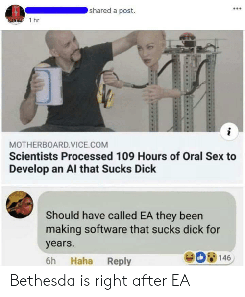 Sex, Dick, and Been: shared a post.  1 hr  MOTHERBOARD.VICE.COM  Scientists Processed 109 Hours of Oral Sex to  Develop an Al that Sucks Dick  Should have called EA they been  making software that sucks dick for  years.  6h Haha Reply  08146 Bethesda is right after EA