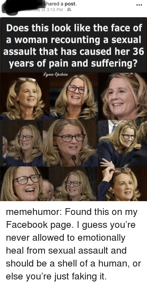 Facebook, Tumblr, and Blog: shared a post.  y at 3:13 PM  Does this look like the face of  a woman recounting a sexual  assault that has caused her 36  years of pain and suffering? memehumor:  Found this on my Facebook page. I guess you're never allowed to emotionally heal from sexual assault and should be a shell of a human, or else you're just faking it.