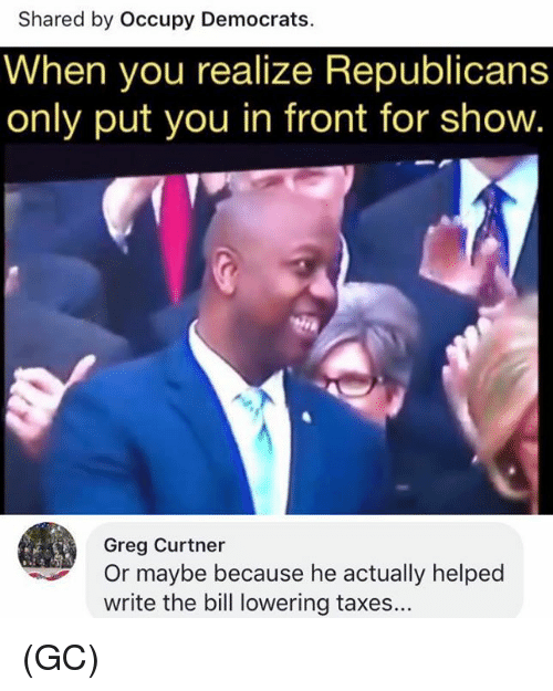 Memes, Taxes, and 🤖: Shared by Occupy Democrats.  When you realize Republicans  only put you in front for show.  Greg Curtner  Or maybe because he actually helped  write the bill lowering taxes... (GC)