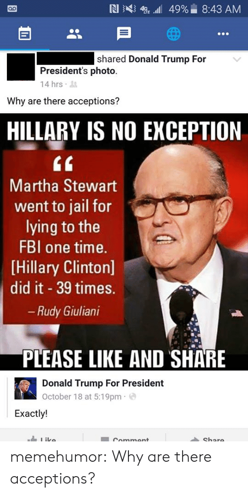 Giuliani: shared Donald Trump For  President's photo.  14 hrs  Why are there acceptions?  HILLARY IS NO EXCEPTION  tf  Martha Stewart  went to jail for  lying to the  FBI one time.  [Hillary Clinton]  did it 39 times.  Rudy Giuliani  PLEASE LIKE AND SHARE  Donald Trump For President  October 18 at 5:19pm e  Exactly! memehumor:  Why are there acceptions?