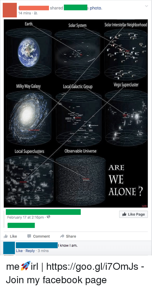 Interstellar: shared photo.  4 mins  Earth  Solar System  Solar Interstellar Neighborhood  Milky Way Gala  xy  Local Galactic Group  Virgo Superciuster  Local Superclusters  Observable Universe  ARE  WE  ALONE?  Like Page  February 17 at 2:16pm-6  LikeCommentShare  I know I am.  Like Reply 3 mins me🚀irl | https://goo.gl/i7OmJs - Join my facebook page