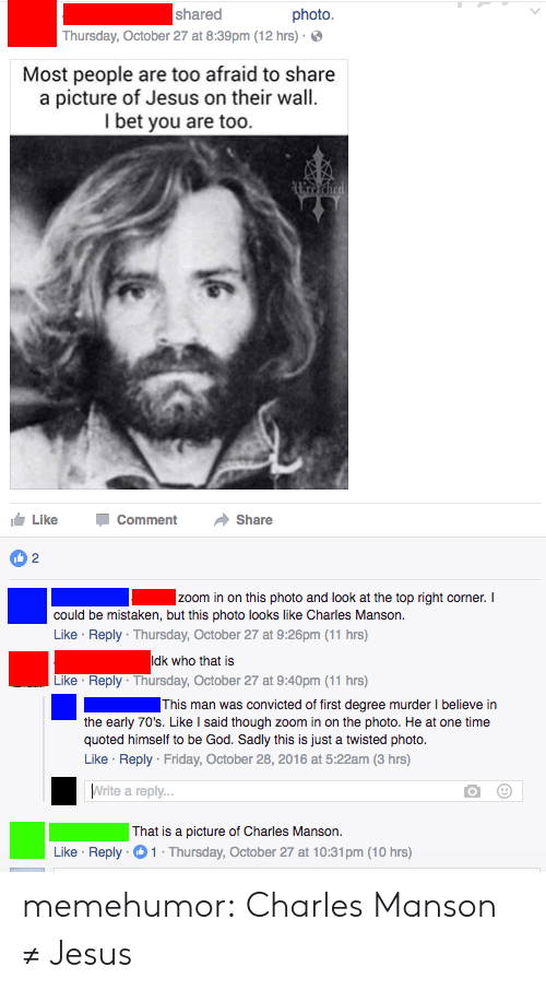 Friday, God, and I Bet: shared  photo.  Thursday, October 27 at 8:39pm (12 hrs)-  Most people are too afraid to share  a picture of Jesus on their wall.  I bet you are too  Like Comment Share  could be mistaken, but this photo looks like Charles Manson.  Like Reply Thursday, October 27 at 9:26pm (11 hrs)  Like Reply Thursday, October 27 at 9:40pm (11 hrs)  This man was convicted of first degree murder I believe in  the early 70's. Like l said though zoom in on the photo. He at one time  quoted himself to be God. Sadly this is just a twisted photo.  Like Reply Friday, October 28, 2016 at 5:22am (3 hrs)  Write a reply...  That is a picture of Charles Manson.  Like Reply 1 Thursday, October 27 at 10:31pm (10 hrs) memehumor:  Charles Manson ≠ Jesus