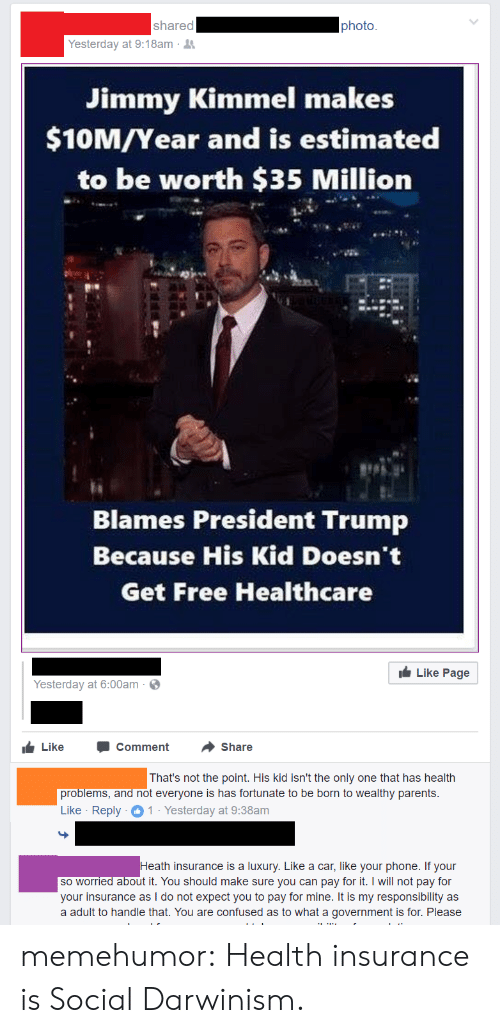 Confused, Parents, and Phone: shared  photo  Yesterday at 9:18am .  Jimmy Kimmel makes  $10M/Year and is estimated  to be worth $35 Million  Blames President Trump  Because His Kid Doesn't  Get Free Healthcare  Like Page  Yesterday at 6:00am  LikeComment Share  That's not the point. His kid isn't the only one that has health  problems,  and not everyone is has fortunate to be born to wealthy parents  Like Reply1 Yesterday at 9:38am  th insurance is a luxury. Like a car, like your phone. If your  so worried about it. You should make sure you can pay for it. I will not pay for  your insurance as I do not expect you to pay for mine. It is my responsibility as  a adult to handle that. You are confused as to what a government is for. Please memehumor:  Health insurance is Social Darwinism.