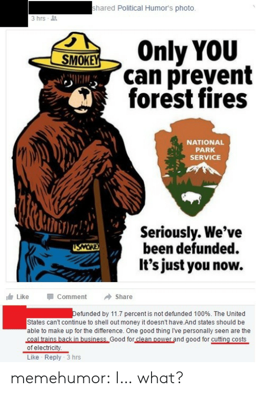 Anaconda, Money, and Tumblr: shared Political Humor's photo  3hrs-  SOnly voiu  can prevent  forest fires  NATIONAL  PARK  SERVICE  Seriously. We've  been defunded.  It's just you now.  Like  Comment  Share  efunded by 11.7 percent is not defunded 100%. The United  States can't continue to shell out money it doesn't have And states should be  able to make up for the difference. One good thing I've personally seen are the  coal trains hack in business Good for clean power and good for cutting costs  of electricity  Like Reply 3 hrs memehumor:  I… what?