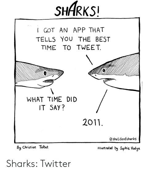 Twitter, Best, and Sharks: SHARKS!  I GOT AN APP THAT  TELLS YOU THE BEST  TIME TO TWEET  WHAT TIME DID  IT SAY?  2011  Cthelifeofsharks  By Christian Talbot  ltustrated by Saphie Hodge Sharks: Twitter