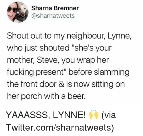 "Beer, Dank, and Fucking: Sharna Bremner  @sharnatweets  Shout out to my neighbour, Lynne,  who just shouted ""she's your  mother, Steve, you wrap her  fucking present"" before slamming  the front door & is now sitting on  her porch with a beer. YAAASSS, LYNNE! 🙌  (via Twitter.com/sharnatweets)"
