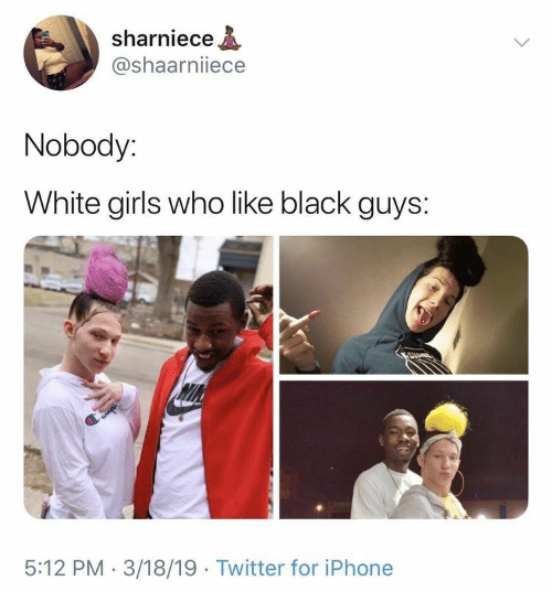 Girls, Iphone, and Twitter: sharniece  @shaarniiece  Nobody:  White girls who like black guys:  5:12 PM 3/18/19 Twitter for iPhone