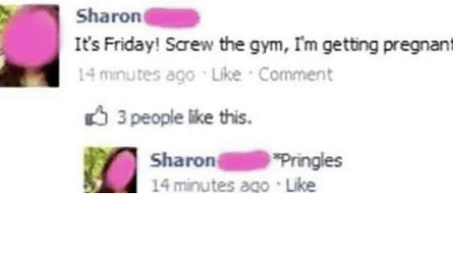 Pringles: Sharon  It's Friday! Screw the gym, I'm getting pregnant  14 minutes ago Like Comment  3 people like this  Sharon  14 minutes ago Like  Pringles