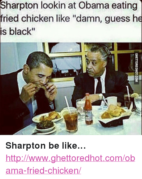 """Ghettoredhot: Sharpton  lookin at Obama eating  fried chicken like """"damn, guess he  is black"""" <p><strong>Sharpton be like&hellip;</strong></p><p><a href=""""http://www.ghettoredhot.com/obama-fried-chicken/"""">http://www.ghettoredhot.com/obama-fried-chicken/</a></p>"""