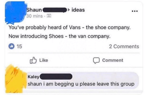 Vans: Shaun  30 mins  ideas  You've probably heard of Vans the shoe company.  Now introducing Shoes the van company.  15  2 Comments  Like  Comment  Kaley  shaun i am begging u please leave this group