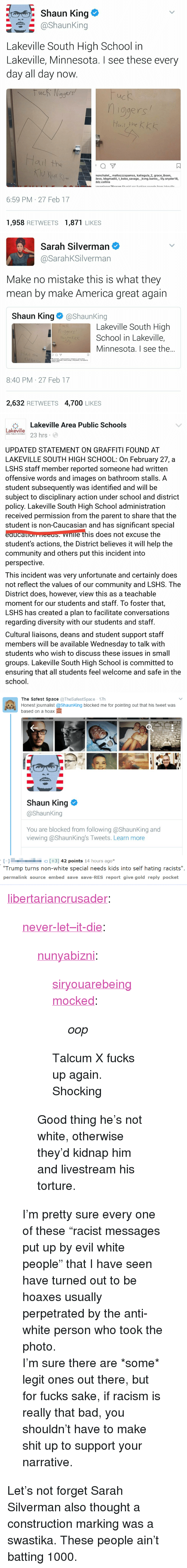swastika: Shaun King e  @shaunking  Lakeville South High School in  Lakeville, Minnesota. I see these every  day all day now  qgers  ис  ogers  ail the  ㄇ  nonchalet, maltezzzspamss, katiegula 2, grace ibsen,  devo, bbgmadiii, t bobo savage, _kvng.banks, lily.snyder18,  ddz.collins  6:59 PM 27 Feb 17  1,958 RETWEETS1,871 LIKES   Sarah Silverman  @SarahKSilverman  Make no mistake this is what they  mean by make America great again  Shaun King@ShaunKing  Lakeville South High  School in Lakeville,  Minnesota. I see the..  hige  Hail the k  aul the  只  8:40 PM 27 Feb 17  2,632 RETWEETS 4,700 LIKES   臺Lakeville Area Public Schools  Lakeville  ake 3 hrs  AREA PUBLIC SCHOOLS  UPDATED STATEMENT ON GRAFFITI FOUND AT  LAKEVILLE SOUTH HIGH SCHOOL: On February 27, a  LSHS staff member reported someone had written  offensive words and images on bathroom stalls. A  student subsequently was identified and will be  subject to disciplinary action under school and district  policy. Lakeville South High School administration  received permission from the parent to share that the  student is non-Caucasian and has significant special  eaucauom HEES nle this does not excuse the  student's actions, the District believes it will help the  community and others put this incident into  perspective  This incident was very unfortunate and certainly does  not reflect the values of our community and LSHS. The  District does, however, view this as a teachable  moment for our students and staff. To foster that,  LSHS has created a plan to facilitate conversations  regarding diversity with our students and staff  Cultural liaisons, deans and student support staff  members will be available Wednesday to talk with  students who wish to discuss these issues in small  groups. Lakeville South High School is committed to  ensuring that all students feel welcome and safe in the  school   The Safest Space TheSafestSpace 17h  Honest journalist @ShaunKing blocked me for pointing out that his tweet was  based 