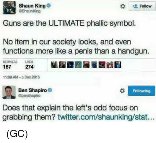 Guns, Memes, and Twitter: Shaun King  Follow  ashaunKing  Guns are the ULTIMATE phallic symbol.  No item in our society looks, and even  functions more like a penis than a handgun.  187  274  11:09 AM-5 Dec 2015  Ben Shapiro  Following  ebenshapiro  Does that explain the left's odd focus on  grabbing them? twitter.com/shaunking/stat... (GC)