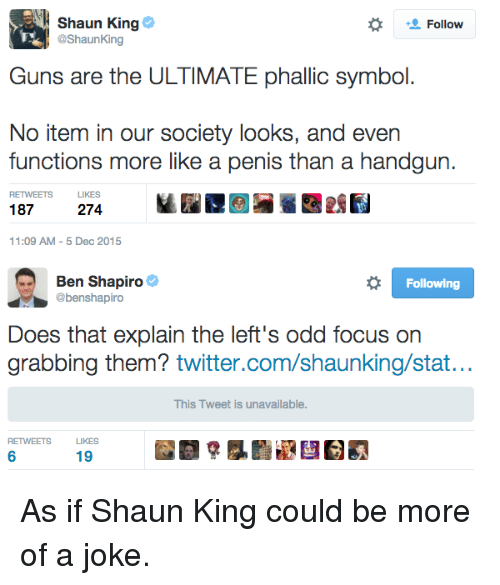 Memes, Shaun King, and Focus: Shaun King  Follow  @ShaunKing  Guns are the ULTIMATE phallic symbol.  No item in our society looks, and even  functions more like a penis than a handgun.  224  187  11:09 AM 5 Dec 2015  Ben Shapiro  Following  @benshapiro  Does that explain the left's odd focus on  grabbing them? twitter.com/shaunking/stat...  This Tweet is unavailable.  RETWEETS LIKES  19 As if Shaun King could be more of a joke.