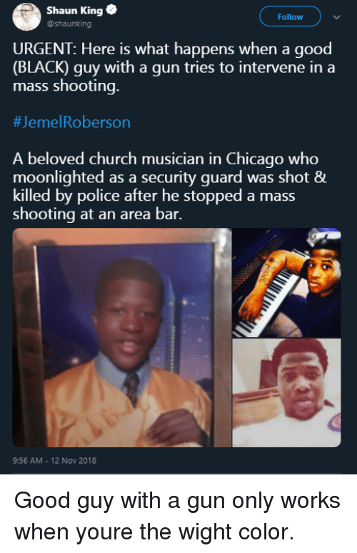 Black Guy: Shaun King  @shaunking  Follow  URGENT: Here is what happens when a good  (BLACK) guy with a gun tries to intervene in a  mass shooting.  #Jeme!Roberson  A beloved church musician in Chicago who  moonlighted as a security guard was shot &  killed by police after he stopped a mass  shooting at an area bar.  9:56 AM - 12 Nov 2018 Good guy with a gun only works when youre the wight color.