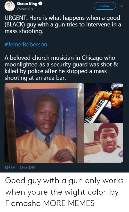 Black Guy: Shaun King  @shaunking  Follow  URGENT: Here is what happens when a good  (BLACK) guy with a gun tries to intervene in a  mass shooting.  #Jeme!Roberson  A beloved church musician in Chicago who  moonlighted as a security guard was shot &  killed by police after he stopped a mass  shooting at an area bar.  9:56 AM - 12 Nov 2018 Good guy with a gun only works when youre the wight color. by Flomosho MORE MEMES