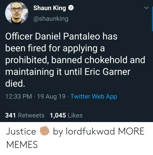 Dank, Memes, and Target: Shaun King  @shaunking  Officer Daniel Pantaleo has  been fired for applying a  prohibited, banned chokehold and  maintaining it until Eric Garner  died.  12:33 PM 19 Aug 19 Twitter Web App  341 Retweets 1,045 Likes Justice ✊🏽 by lordfukwad MORE MEMES