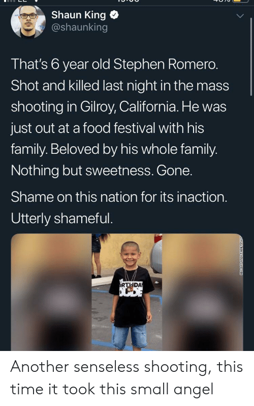 shameful: Shaun King  @shaunking  That's 6 year old Stephen Romero.  Shot and killed last night in the mass  shooting in Gilroy, California. He was  just out at a food festival with his  family. Beloved by his whole family.  Nothing but sweetness. Gone.  Shame on this nation for its inaction.  Utterly shameful.  RTHDA  NEO DAY AREAFAMILY Another senseless shooting, this time it took this small angel