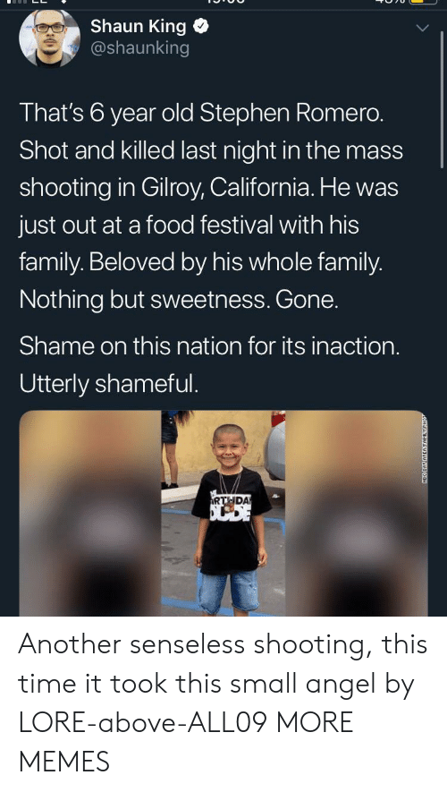 shameful: Shaun King  @shaunking  That's 6 year old Stephen Romero.  Shot and killed last night in the mass  shooting in Gilroy, California. He was  just out at a food festival with his  family. Beloved by his whole family.  Nothing but sweetness. Gone.  Shame on this nation for its inaction.  Utterly shameful.  RTHDA  NEO DAY AREAFAMILY Another senseless shooting, this time it took this small angel by LORE-above-ALL09 MORE MEMES
