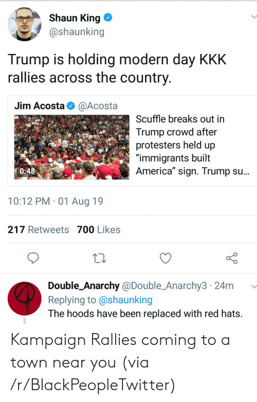 "America, Blackpeopletwitter, and Kkk: Shaun King  @shaunking  Trump is holding modern day KKK  rallies across the country  Jim Acosta  @Acosta  Scuffle breaks out in  Trump crowd after  protesters held up  ""immigrants built  America"" sign. Trump su...  0:48  10:12 PM 01 Aug 19  217 Retweets 700 Likes  Double_Anarchy @Double_Anarchy3 24m  Replying to @shaunking  The hoods have been replaced with red hats. Kampaign Rallies coming to a town near you (via /r/BlackPeopleTwitter)"