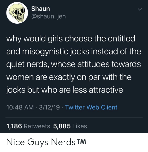 Misogynistic: Shaun  @shaun_jen  why would girls choose the entitled  and misogynistic jocks instead of the  quiet nerds, whose attitudes towards  women are exactly on par with the  jocks but who are less attractive  10:48 AM 3/12/19 Twitter Web Client  1,186 Retweets 5,885 Likes Nice Guys  Nerds™️