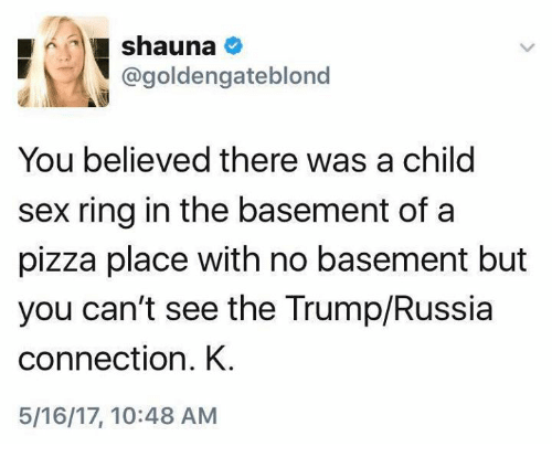 Memes, Pizza, and Sex: shauna  @goldengateblond  You believed there was a child  sex ring in the basement of a  pizza place with no basement but  you can't see the Trump/Russia  connection. K  5/16/17, 10:48 AM