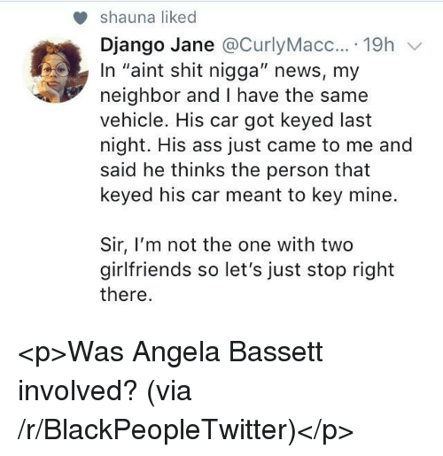 """Ass, Blackpeopletwitter, and Django: shauna liked  Django Jane @CurlyMacc....19h v  In """"aint shit nigga"""" news, my  neighbor and I have the same  vehicle. His car got keyed last  night. His ass just came to me and  said he thinks the person that  keyed his car meant to key mine.  Sir, I'm not the one with two  girlfriends so let's just stop right  there <p>Was Angela Bassett involved? (via /r/BlackPeopleTwitter)</p>"""