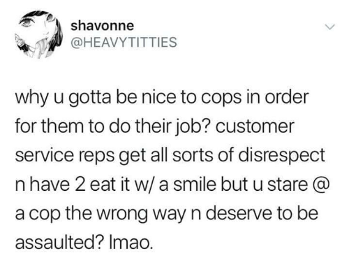 Smile, Nice, and Job: shavonne  @HEAVYTITTIES  why u gotta be nice to cops in order  for them to do their job? customer  service reps get all sorts of disrespect  n have 2 eat it w/ a smile but u stare @  a cop the wrong way n deserve to be  assaulted? Imao.