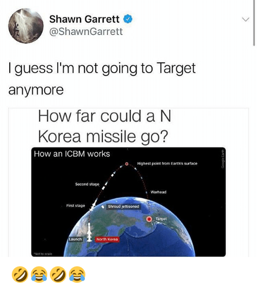 North Korea, Target, and Guess: Shawn Garrett  @ShawnGarrett  I guess I'm not going to Target  anymore  How far could a N  Korea missile go?  How an ICBM works  O. Highest point from Earth's surface  Second stage  Warhead  First stage  Shroud jettisoned  Target  aunch  North Korea  Not to scale 🤣😂🤣😂