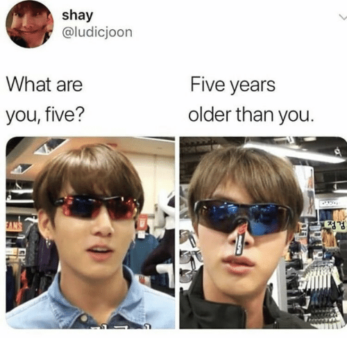 five years: shay  @ludicjoon  What are  Five years  older than you  you, five?