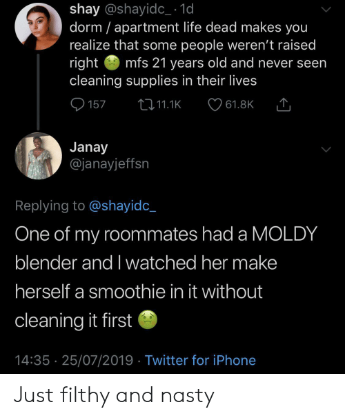 I Watched: shay @shayidc_ 1d  dorm apartment life dead makes you  realize that some people weren't raised  right  cleaning supplies in their lives  mfs 21 years old and never seen  157  2i11.1K  61.8K  Janay  @janayjeffsn  Replying to @shayidc_  One of my roommates had a MOLDY  blender and I watched her make  herself a smoothie in it without  cleaning it first  14:35 25/07/2019 Twitter for iPhone Just filthy and nasty