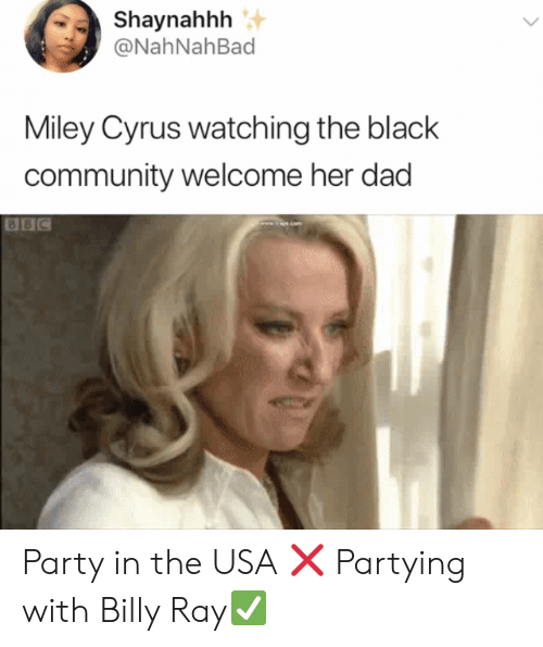 Miley Cyrus: Shaynahhh  @NahNahBad  Miley Cyrus watching the black  community welcome her dad  BBC Party in the USA ❌ Partying with Billy Ray✅