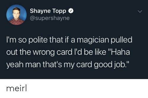 "Be Like, Yeah, and Good: Shayne Topp  @supershayne  I'm so polite that if a magician pulled  out the wrong card l'd be like ""Haha  yeah man that's my card good job."" meirl"